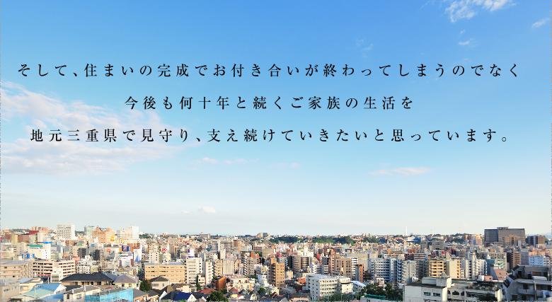 そして、住まいの完成でお付き合いが終わってしまうのでなく今後も何十年と続くご家族の生活を地元三重県で見守り、支え続けていきたいと思っています。