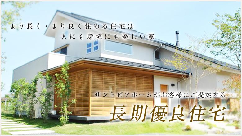より長く・より良く住める住宅は人にも環境にも優しい家 サントピアホームがお客様にご提案する長期優良住宅