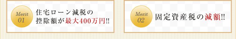 Merit01住宅ローン減税の控除額が最大400万円!! Merit02固定資産税の減額!!